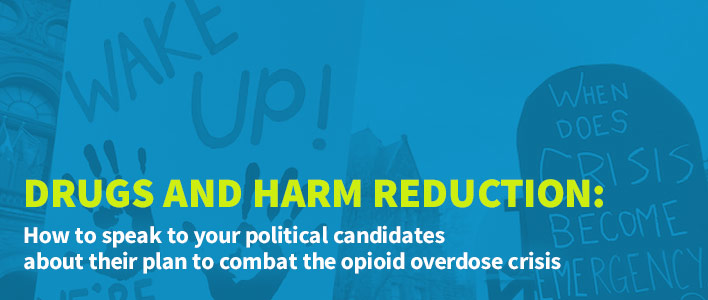 Drugs and Harm Reduction: How to speak to your political candidates about their plan to combat the opioid overdose crisis