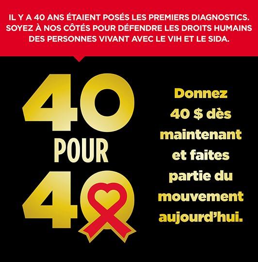 40 pour 40. Donnez 40 $ dès maintenant et faites partie du mouvement aujourd'hui. Il y a 40 ans étaient posés les premiers diagnostics. Soyez à nos côtés pour défendre les droits humains des personnes vivant avec le VIH et le SIDA.