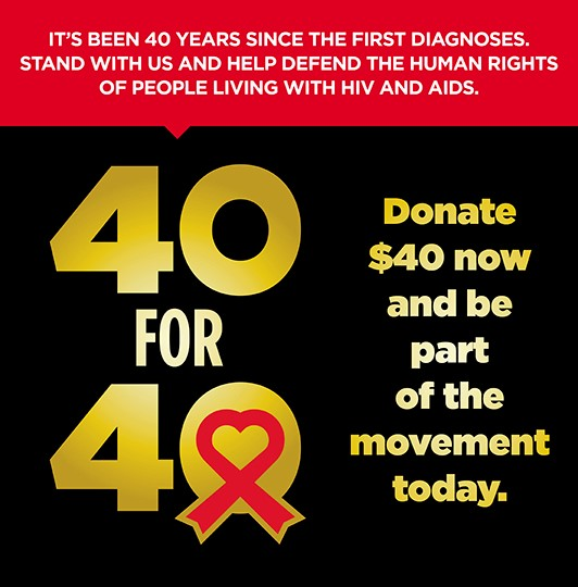 40 for 40. Donate $40 now and be part of the movement today. It's been 40 years since the first diagnoses. Stand with us and help defend the human rights of people living with HIV and AIDS.